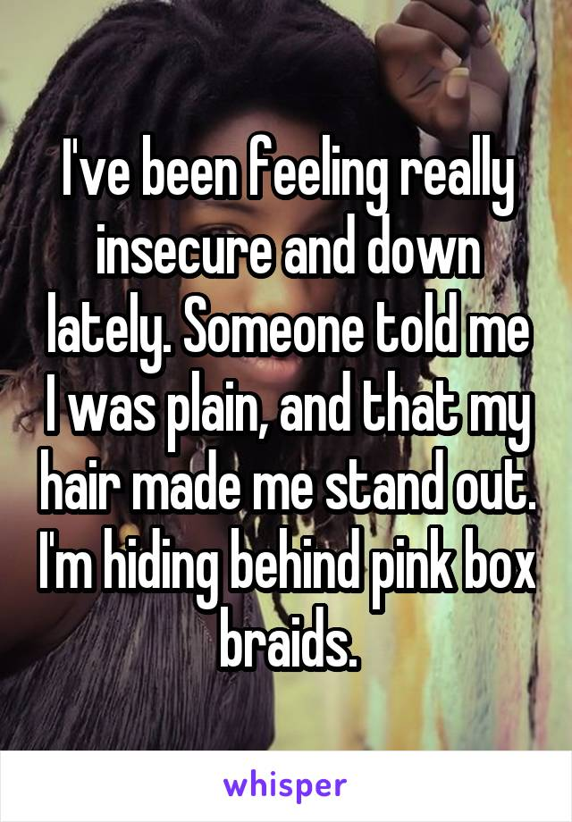 I've been feeling really insecure and down lately. Someone told me I was plain, and that my hair made me stand out. I'm hiding behind pink box braids.