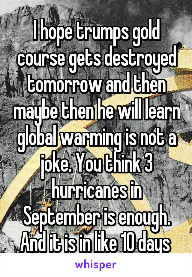 I hope trumps gold course gets destroyed tomorrow and then maybe then he will learn global warming is not a joke. You think 3 hurricanes in September is enough. And it is in like 10 days