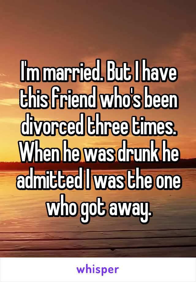 I'm married. But I have this friend who's been divorced three times. When he was drunk he admitted I was the one who got away.