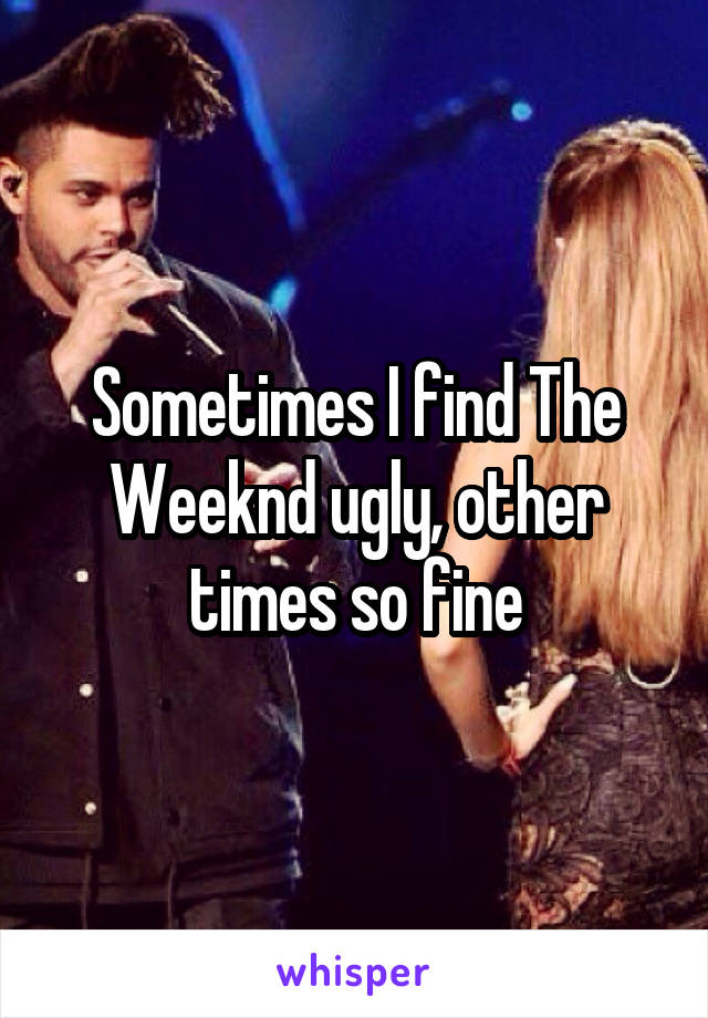 Sometimes I find The Weeknd ugly, other times so fine