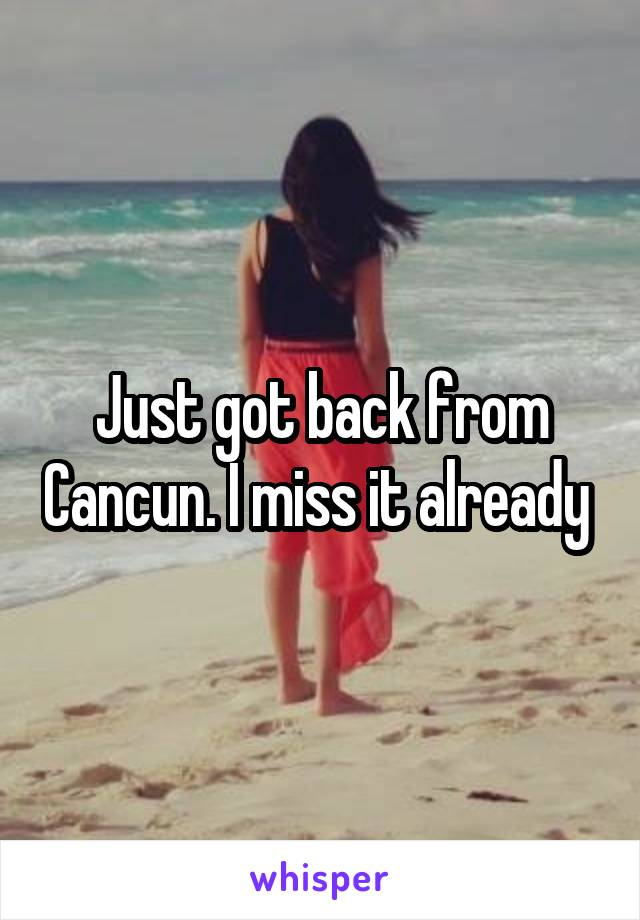 Just got back from Cancun. I miss it already