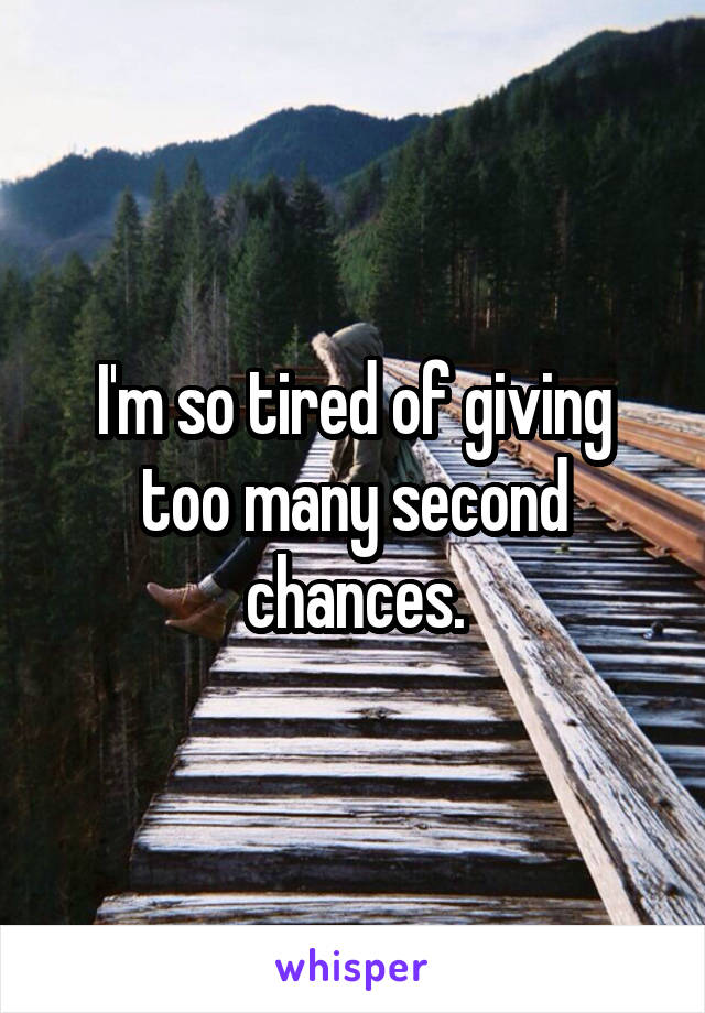 I'm so tired of giving too many second chances.