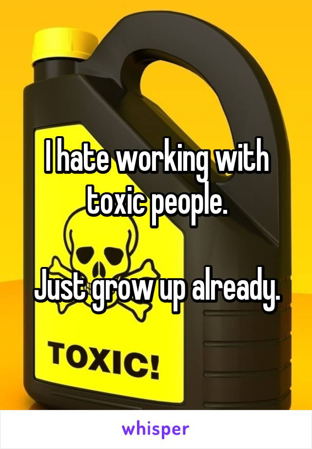 I hate working with toxic people.  Just grow up already.