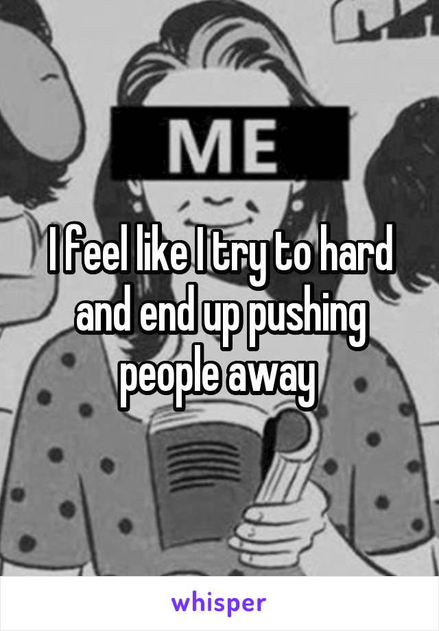 I feel like I try to hard and end up pushing people away