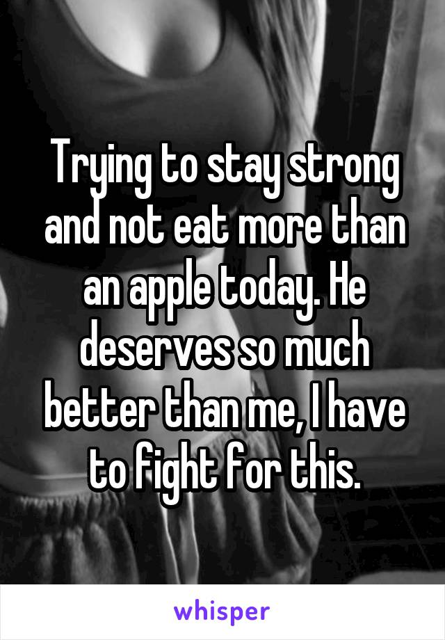 Trying to stay strong and not eat more than an apple today. He deserves so much better than me, I have to fight for this.