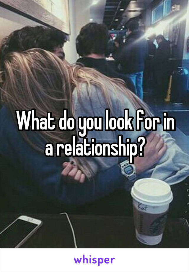 What do you look for in a relationship?