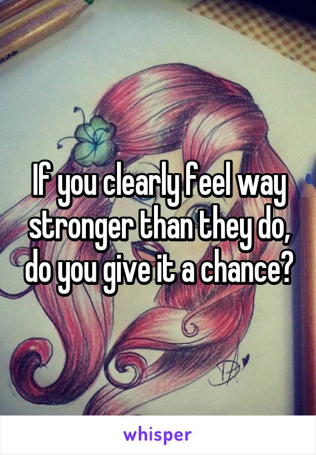 If you clearly feel way stronger than they do, do you give it a chance?
