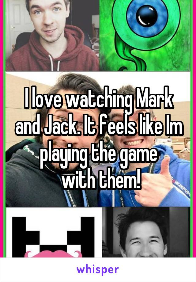 I love watching Mark and Jack. It feels like Im playing the game  with them!