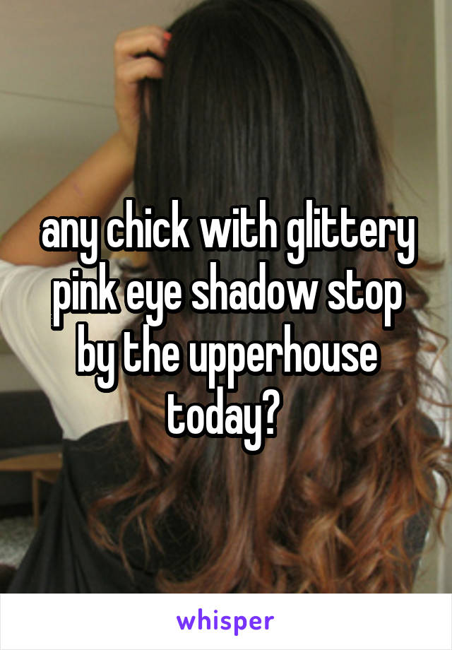 any chick with glittery pink eye shadow stop by the upperhouse today?