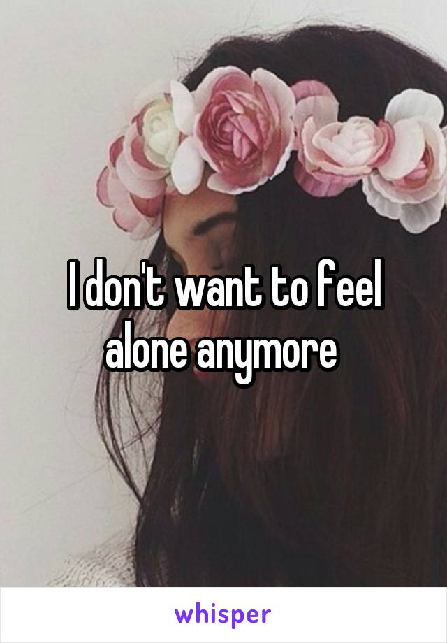 I don't want to feel alone anymore