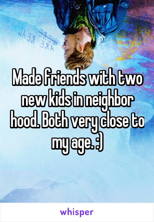 Made friends with two new kids in neighbor hood. Both very close to my age. :)