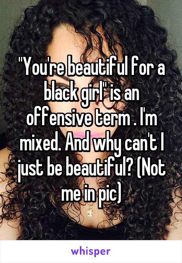 """""""You're beautiful for a black girl"""" is an offensive term . I'm mixed. And why can't I just be beautiful? (Not me in pic)"""