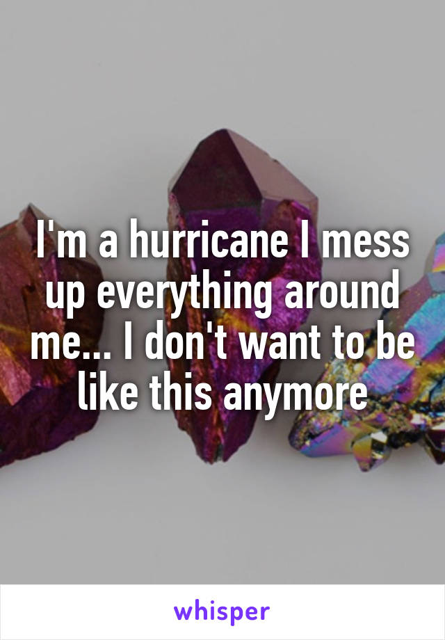 I'm a hurricane I mess up everything around me... I don't want to be like this anymore