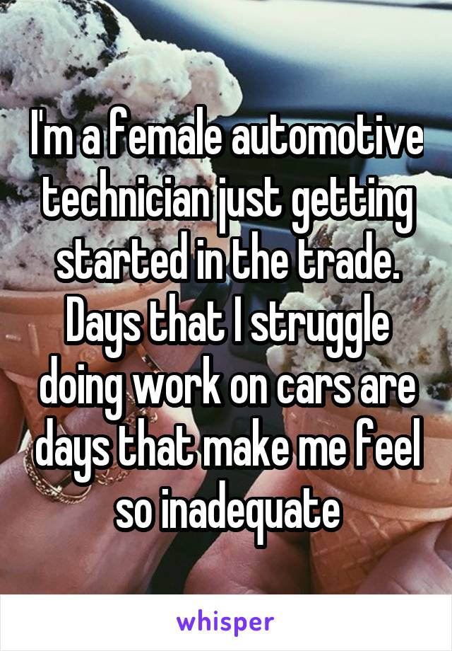 I'm a female automotive technician just getting started in the trade. Days that I struggle doing work on cars are days that make me feel so inadequate