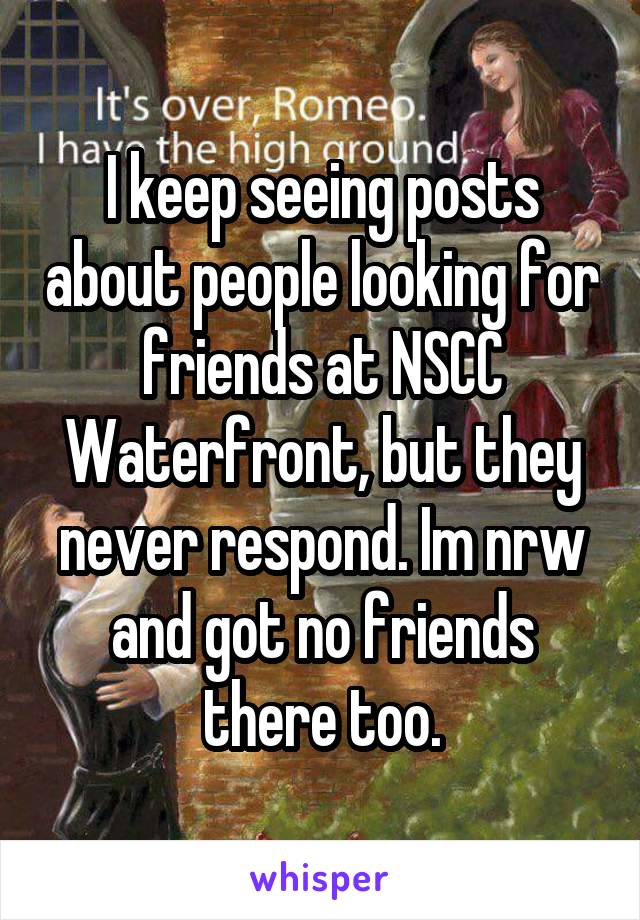 I keep seeing posts about people looking for friends at NSCC Waterfront, but they never respond. Im nrw and got no friends there too.