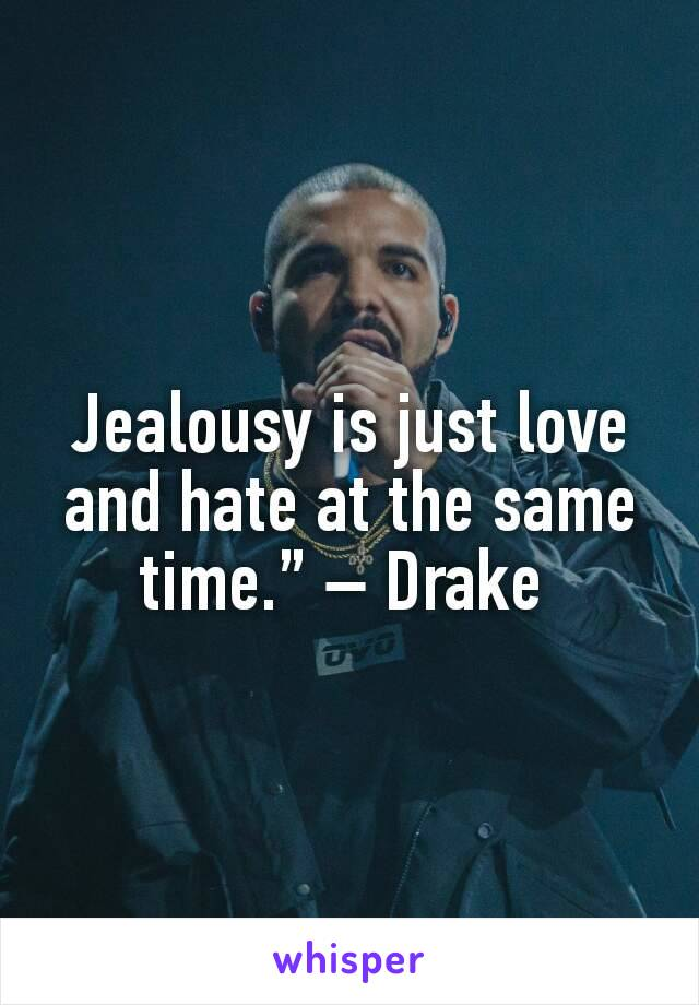 """Jealousy is just love and hate at the same time.""""– Drake"""