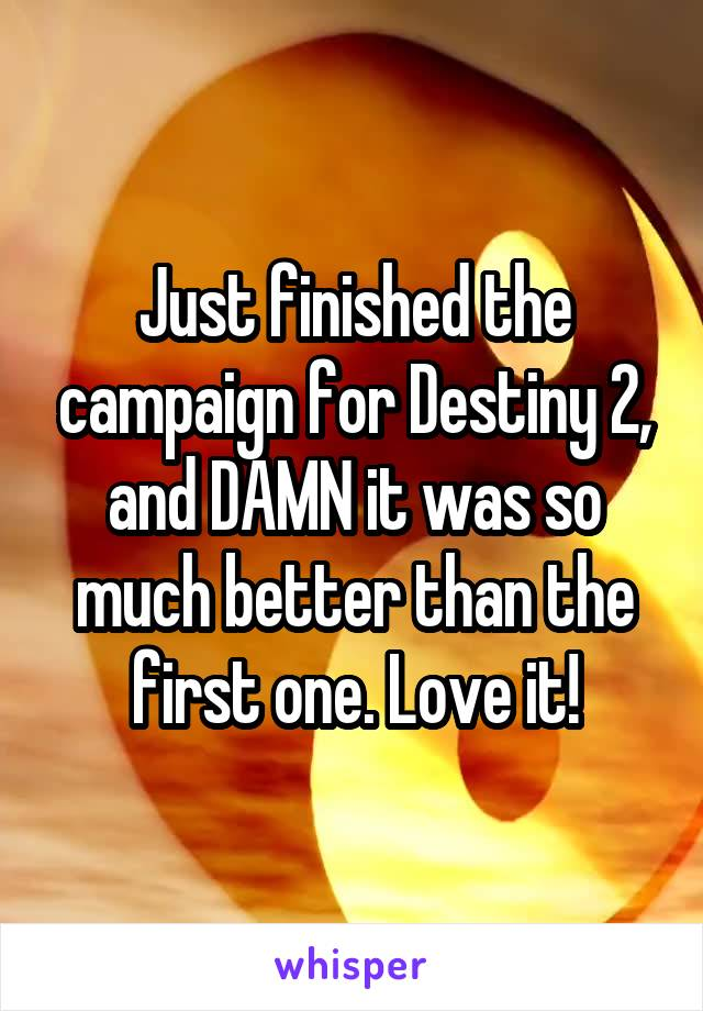 Just finished the campaign for Destiny 2, and DAMN it was so much better than the first one. Love it!