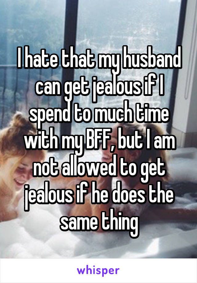 I hate that my husband can get jealous if I spend to much time with my BFF, but I am not allowed to get jealous if he does the same thing