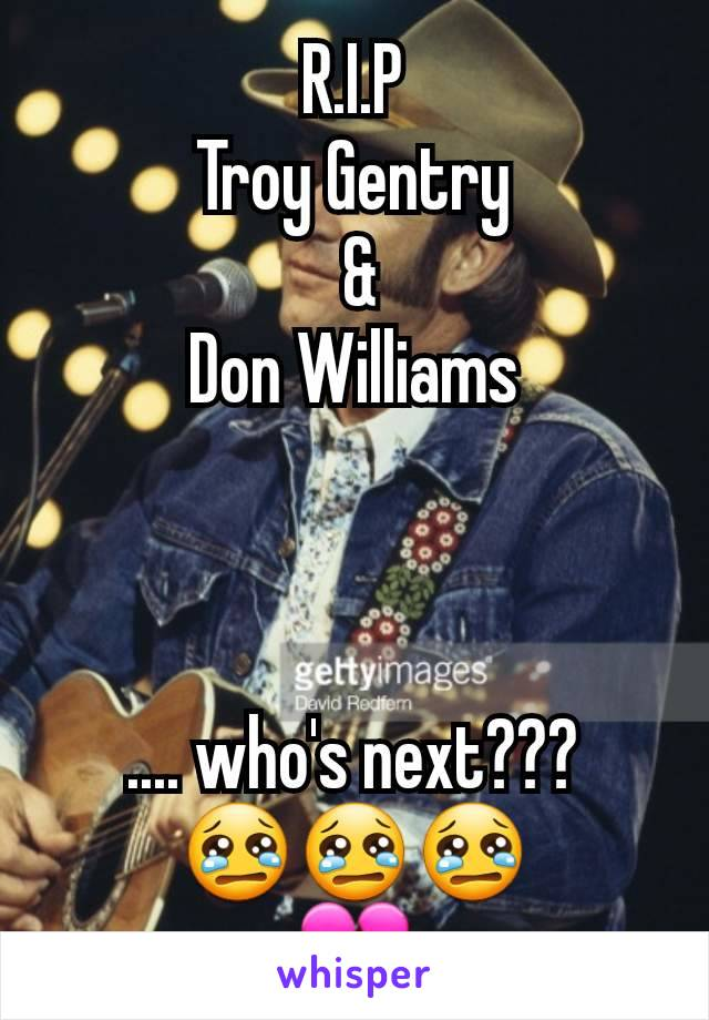 R.I.P Troy Gentry  & Don Williams    .... who's next??? 😢😢😢 💔
