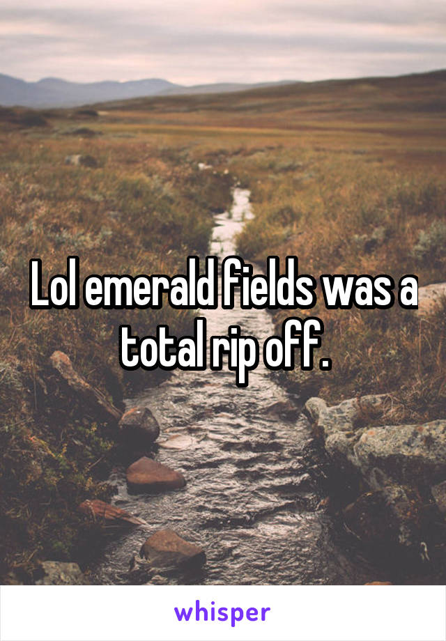 Lol emerald fields was a total rip off.