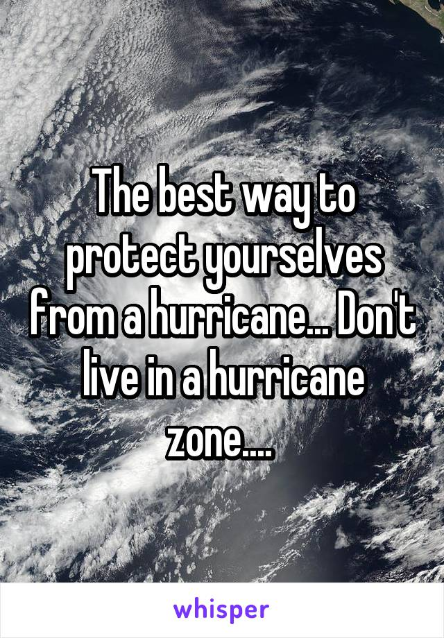 The best way to protect yourselves from a hurricane... Don't live in a hurricane zone....