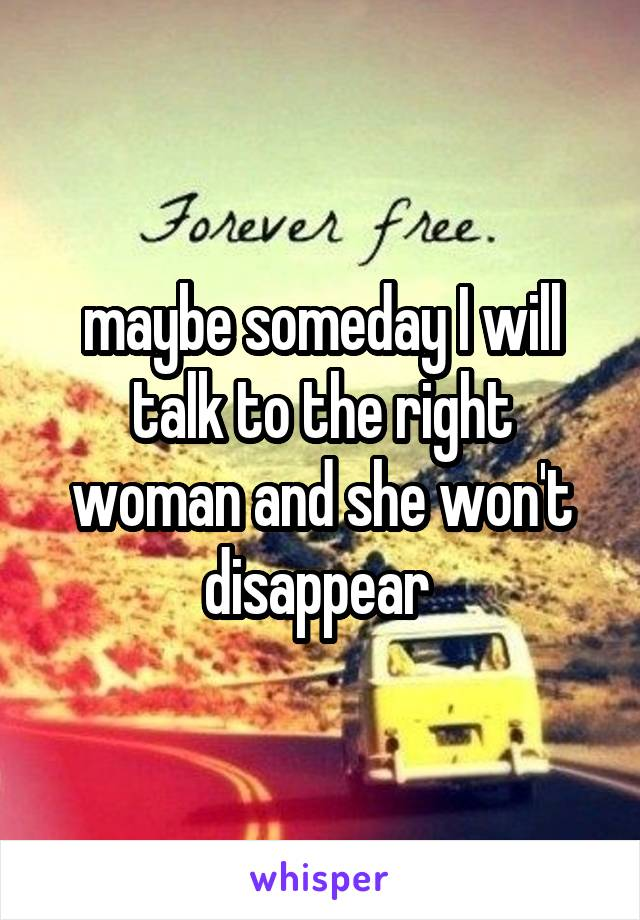 maybe someday I will talk to the right woman and she won't disappear