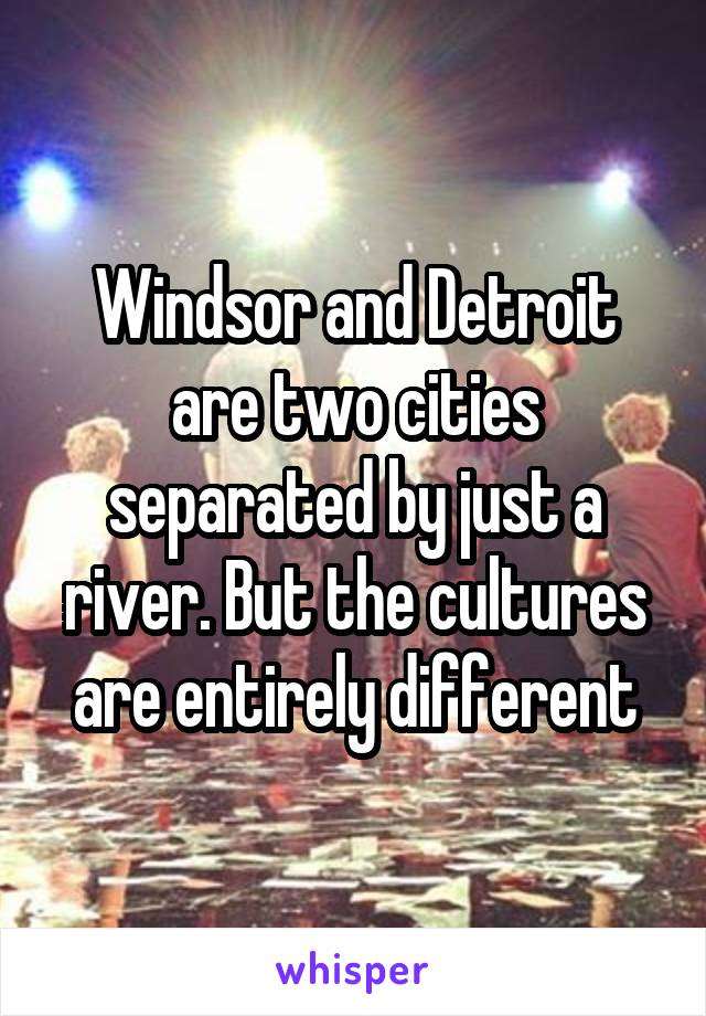 Windsor and Detroit are two cities separated by just a river. But the cultures are entirely different