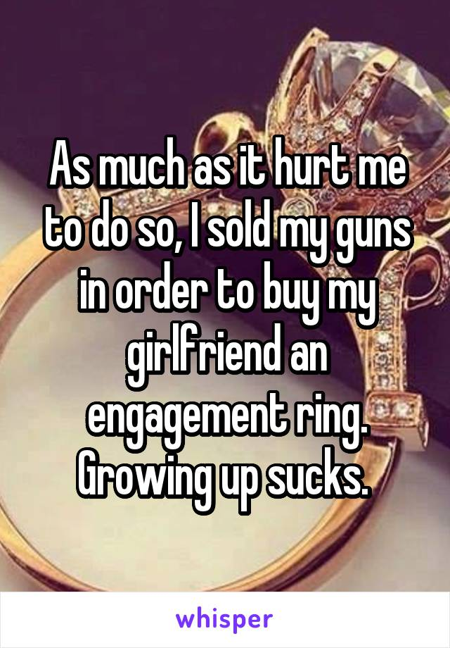 As much as it hurt me to do so, I sold my guns in order to buy my girlfriend an engagement ring. Growing up sucks.