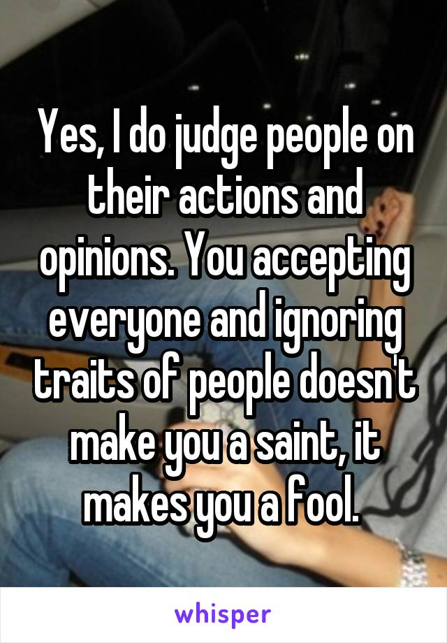 Yes, I do judge people on their actions and opinions. You accepting everyone and ignoring traits of people doesn't make you a saint, it makes you a fool.