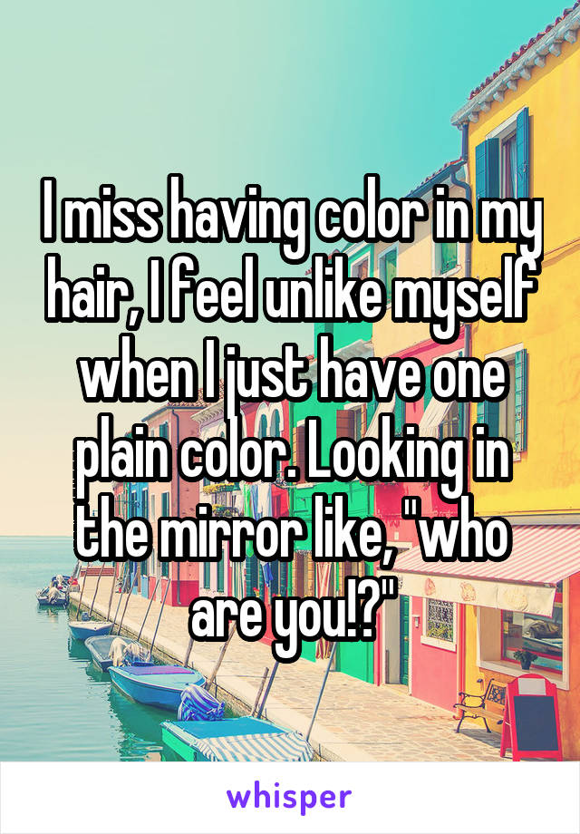"""I miss having color in my hair, I feel unlike myself when I just have one plain color. Looking in the mirror like, """"who are you!?"""""""