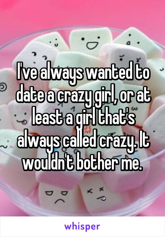 I've always wanted to date a crazy girl, or at least a girl that's always called crazy. It wouldn't bother me.