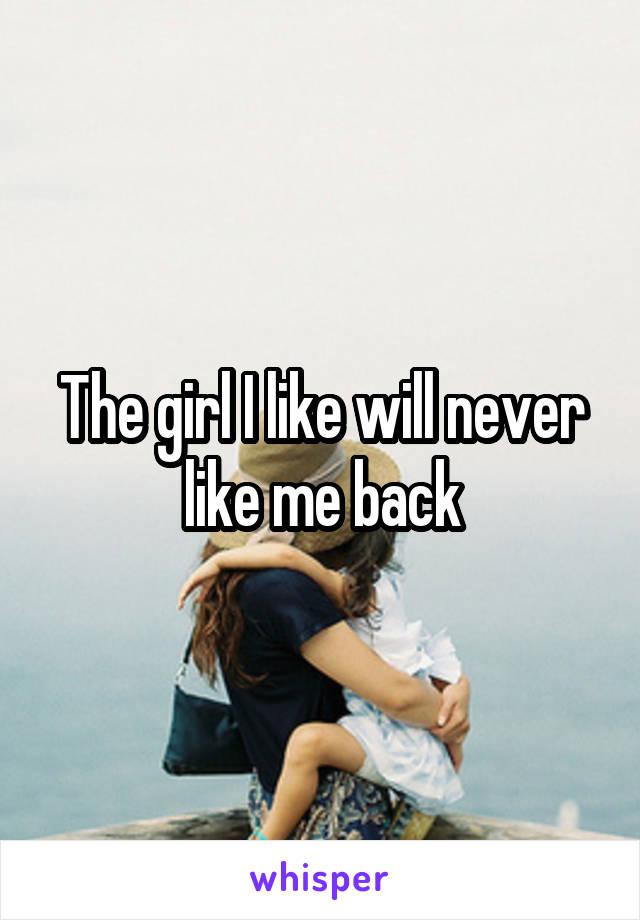 The girl I like will never like me back