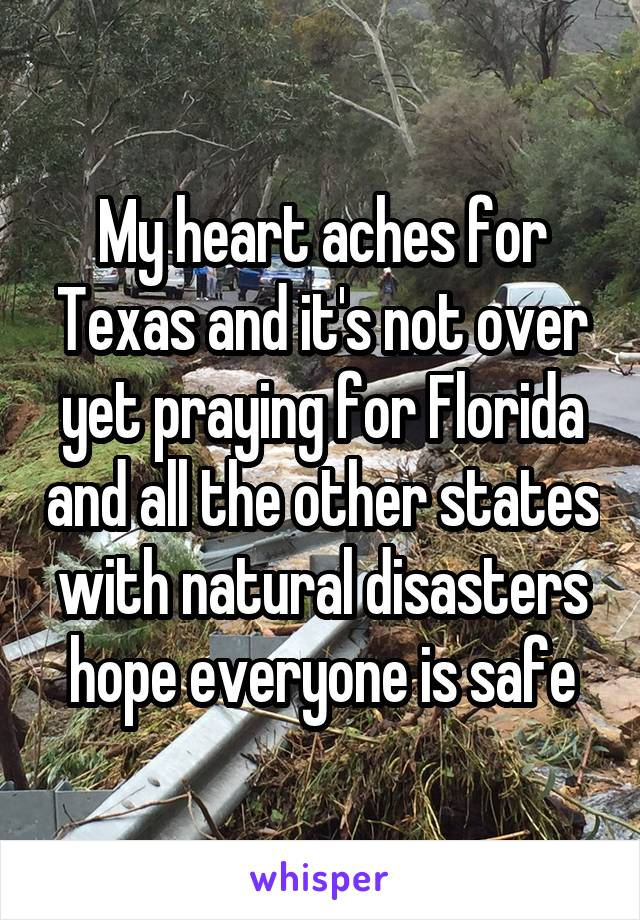 My heart aches for Texas and it's not over yet praying for Florida and all the other states with natural disasters hope everyone is safe