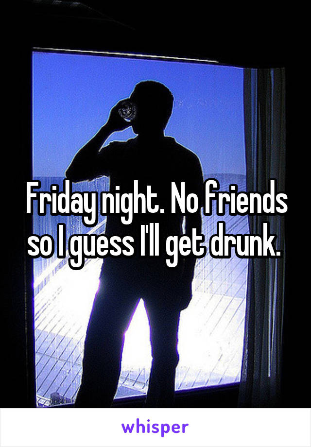 Friday night. No friends so I guess I'll get drunk.
