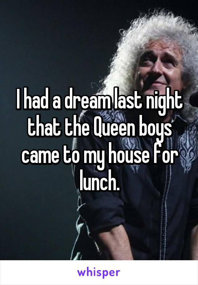 I had a dream last night that the Queen boys came to my house for lunch.