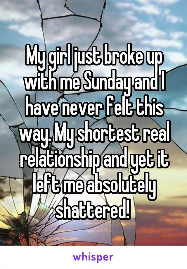 My girl just broke up with me Sunday and I have never felt this way. My shortest real relationship and yet it left me absolutely shattered!
