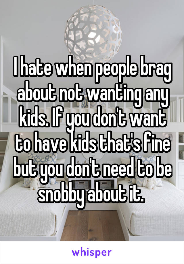 I hate when people brag about not wanting any kids. If you don't want to have kids that's fine but you don't need to be snobby about it.