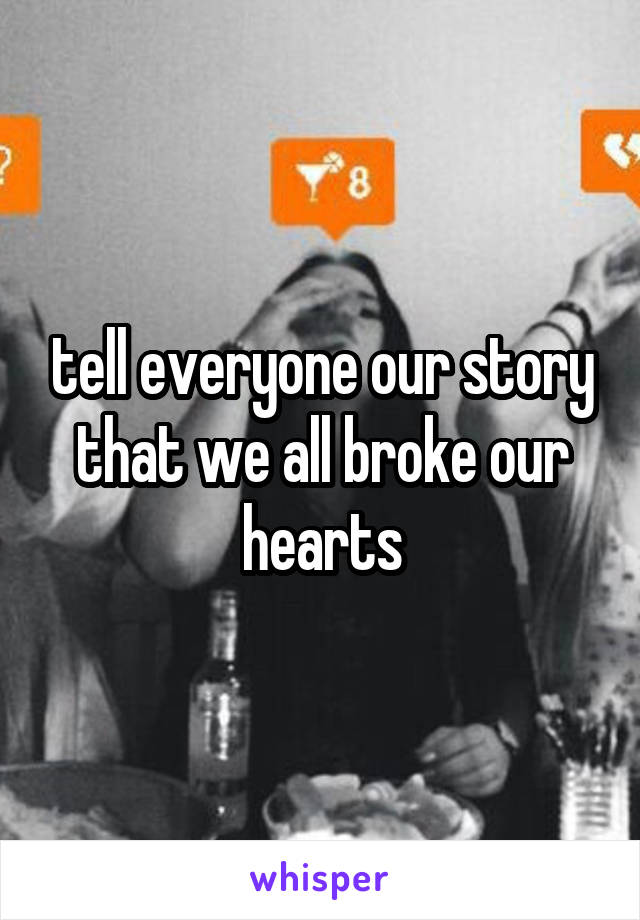 tell everyone our story that we all broke our hearts