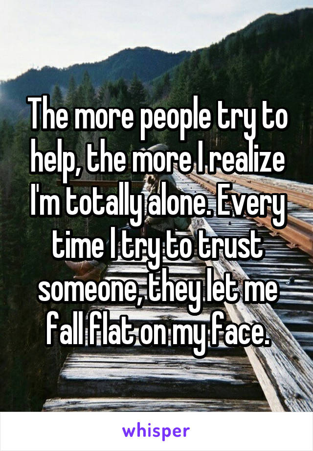 The more people try to help, the more I realize I'm totally alone. Every time I try to trust someone, they let me fall flat on my face.