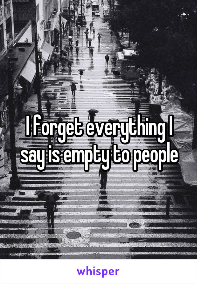 I forget everything I say is empty to people