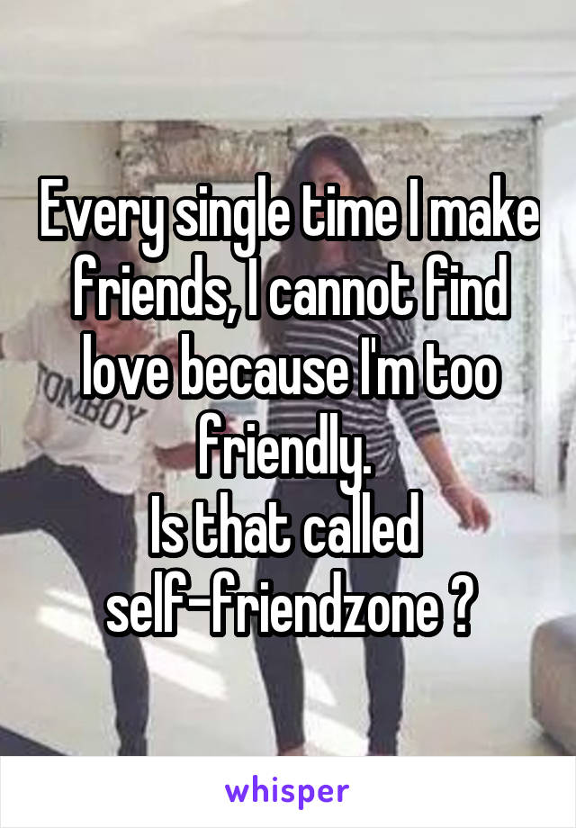 Every single time I make friends, I cannot find love because I'm too friendly.  Is that called  self-friendzone ?