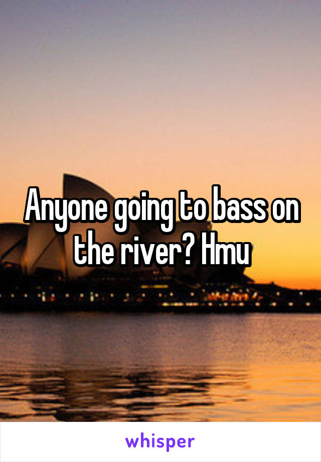 Anyone going to bass on the river? Hmu