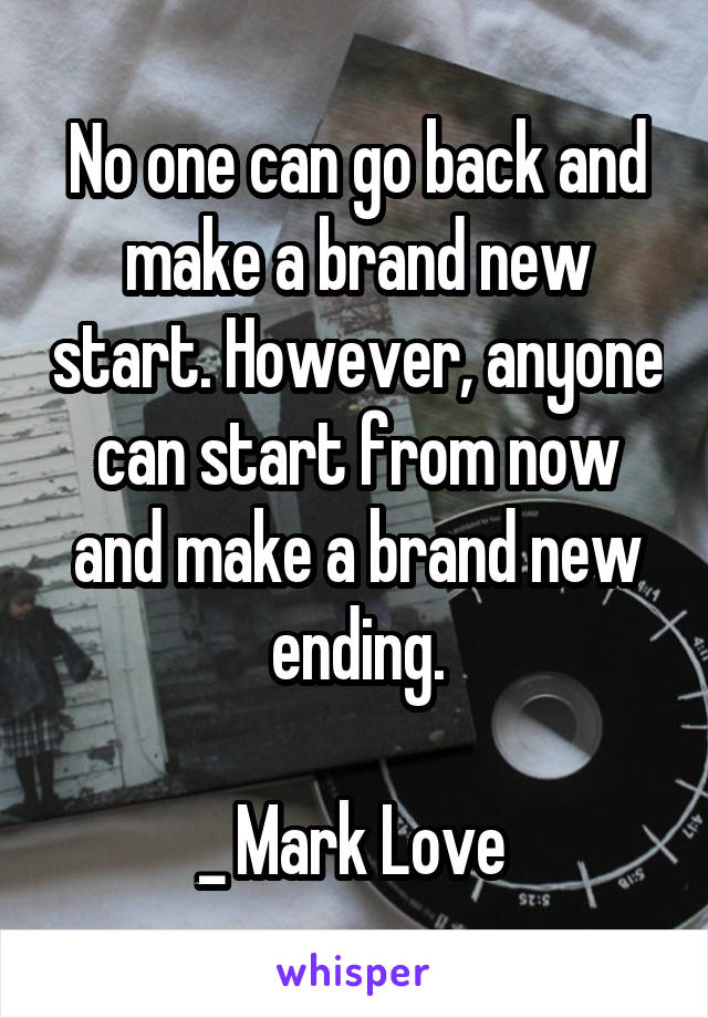 No one can go back and make a brand new start. However, anyone can start from now and make a brand new ending.  _ Mark Love