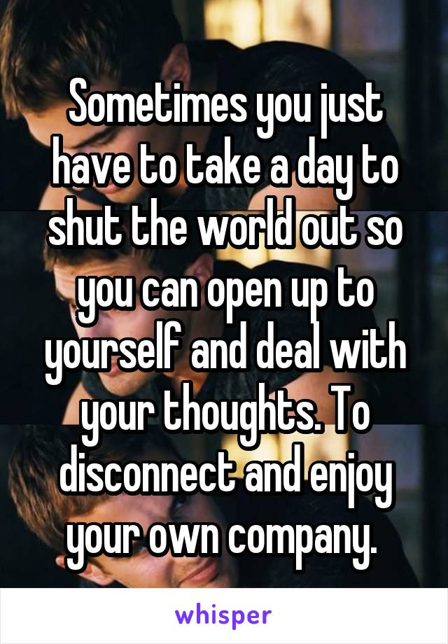 Sometimes you just have to take a day to shut the world out so you can open up to yourself and deal with your thoughts. To disconnect and enjoy your own company.