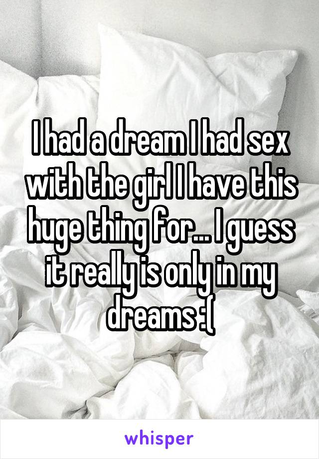 I had a dream I had sex with the girl I have this huge thing for... I guess it really is only in my dreams :(