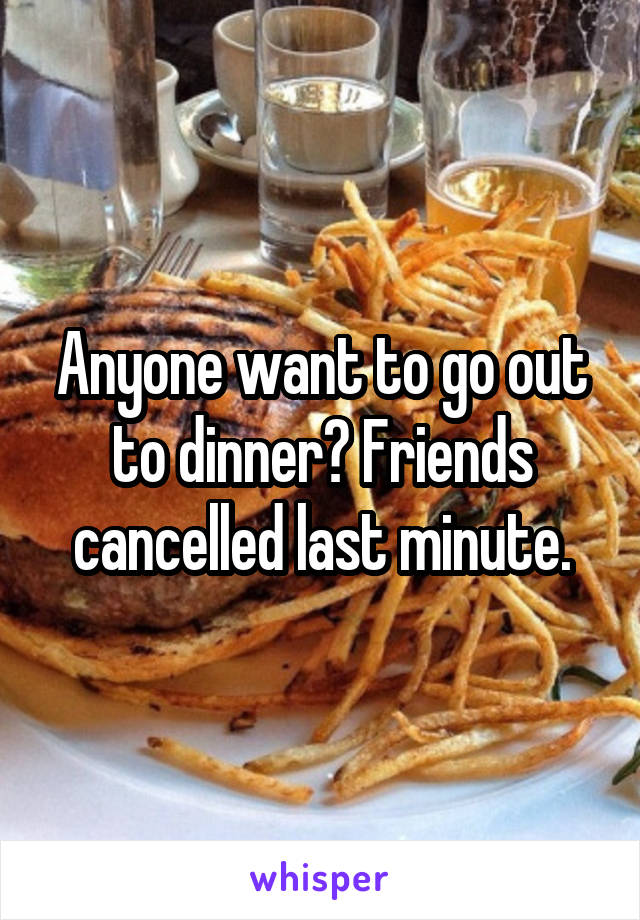 Anyone want to go out to dinner? Friends cancelled last minute.