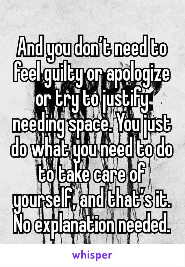 And you don't need to feel guilty or apologize or try to justify needing space. You just do what you need to do to take care of yourself, and that's it. No explanation needed.