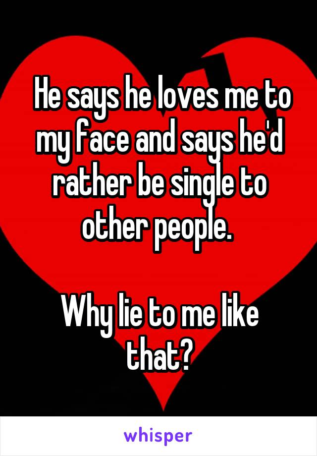 He says he loves me to my face and says he'd rather be single to other people.   Why lie to me like that?