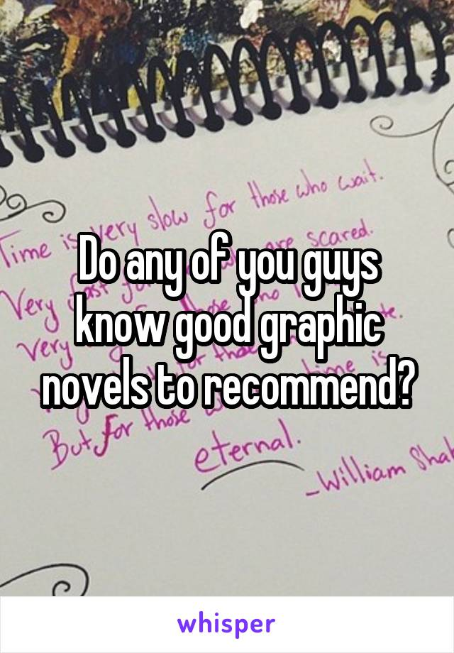 Do any of you guys know good graphic novels to recommend?