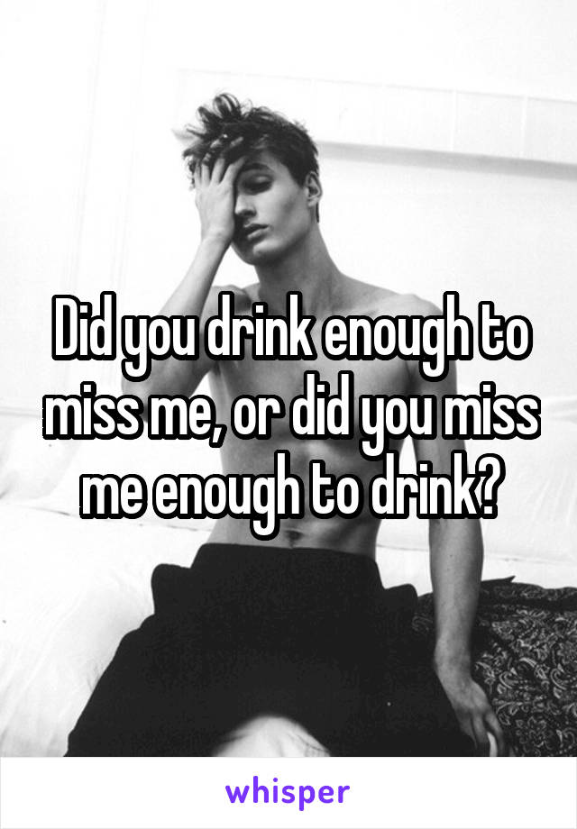 Did you drink enough to miss me, or did you miss me enough to drink?